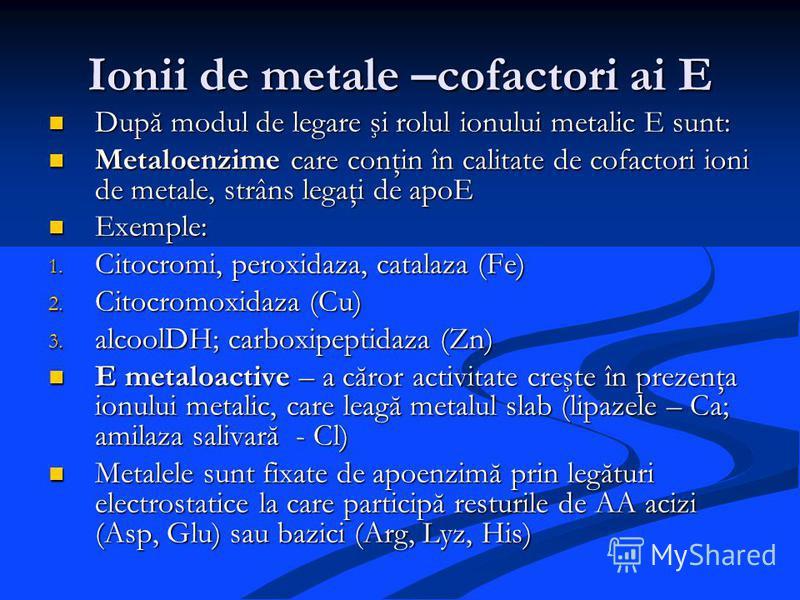Ionii de metale –cofactori ai E După modul de legare şi rolul ionului metalic E sunt: După modul de legare şi rolul ionului metalic E sunt: Metaloenzime care conţin în calitate de cofactori ioni de metale, strâns legaţi de apoE Metaloenzime care conţ
