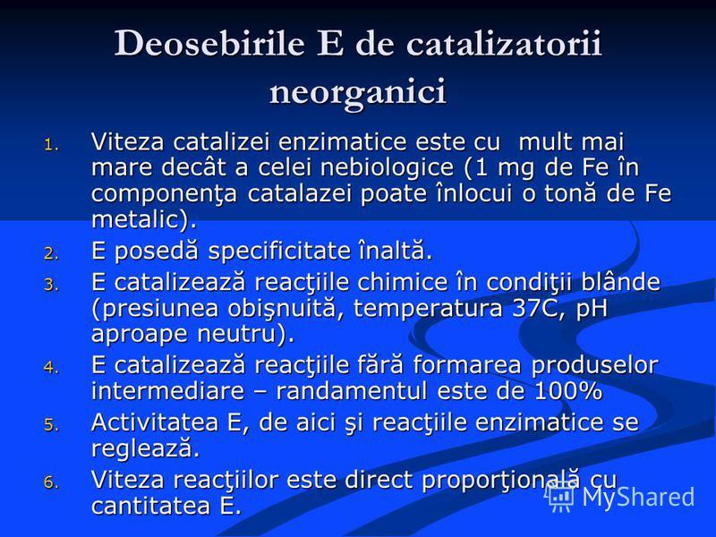 Deosebirile E de catalizatorii neorganici 1. Viteza catalizei enzimatice este cu mult mai mare decât a celei nebiologice (1 mg de Fe în componenţa catalazei poate înlocui o tonă de Fe metalic). 2. E posedă specificitate înaltă. 3. E catalizează reacţ