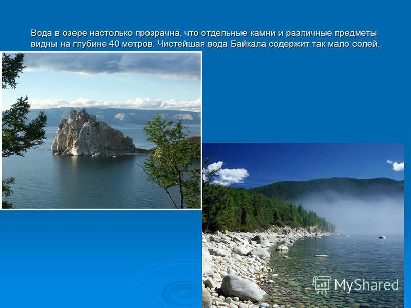 Вода в озере настолько прозрачна, что отдельные камни и различные предметы видны на глубине 40 метров. Чистейшая вода Байкала содержит так мало солей.