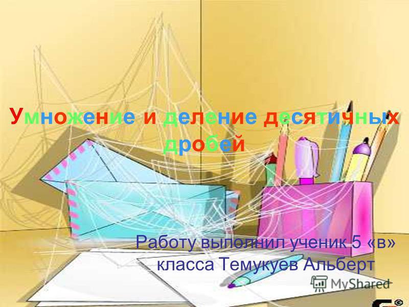 Умножение и деление десятичных дробей Работу выполнил ученик 5 «в» класса Темукуев Альберт