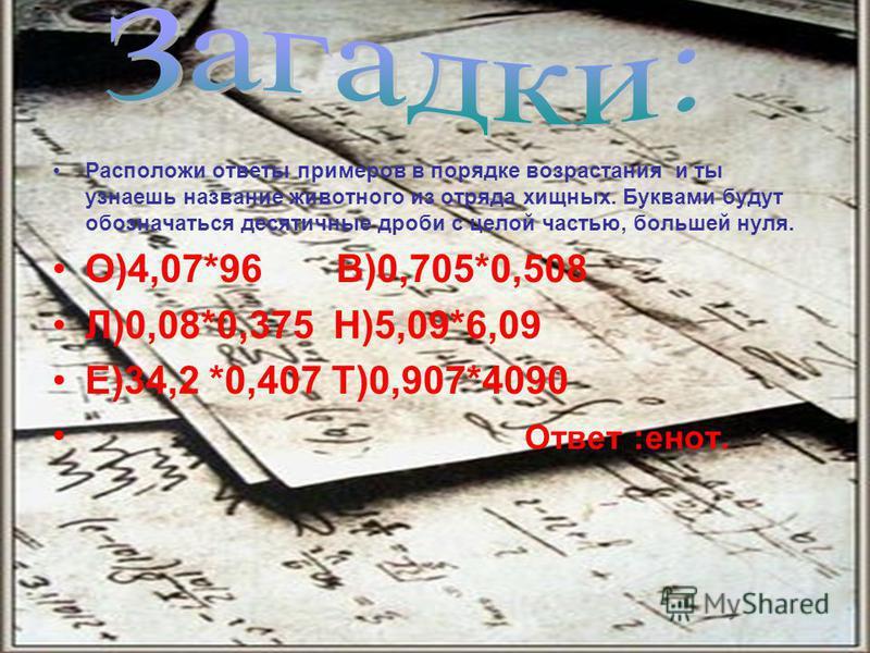 Расположи ответы примеров в порядке возрастания и ты узнаешь название животного из отряда хищных. Буквами будут обозначаться десятичные дроби с целой частью, большей нуля. О)4,07*96 В)0,705*0,508 Л)0,08*0,375 Н)5,09*6,09 Е)34,2 *0,407 Т)0,907*4090 От