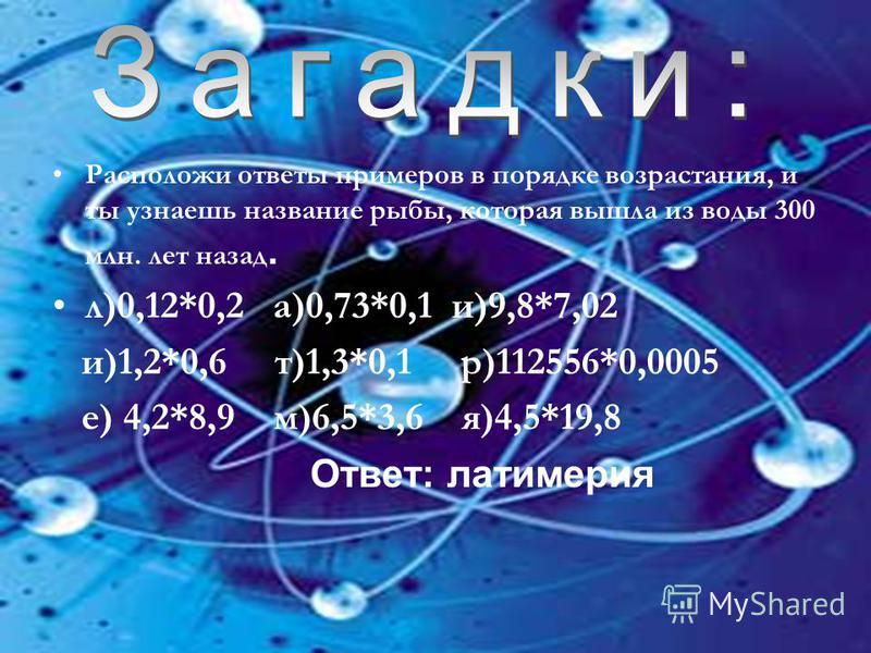 Расположи ответы примеров в порядке возрастания, и ты узнаешь название рыбы, которая вышла из воды 300 млн. лет назад. л)0,12*0,2 а)0,73*0,1 и)9,8*7,02 и)1,2*0,6 т)1,3*0,1 р)112556*0,0005 е) 4,2*8,9 м)6,5*3,6 я)4,5*19,8 Ответ: латимерия