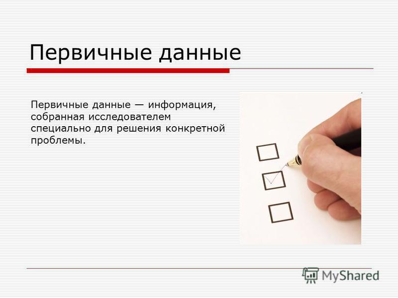 Первичные данные Первичные данные информация, собранная исследователем специально для решения конкретной проблемы.
