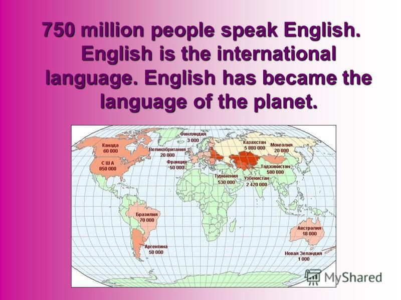 750 million people speak English. English is the international language. English has became the language of the planet.