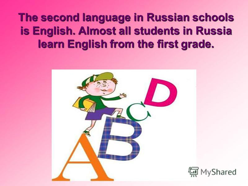 The second language in Russian schools is English. Almost all students in Russia learn English from the first grade.