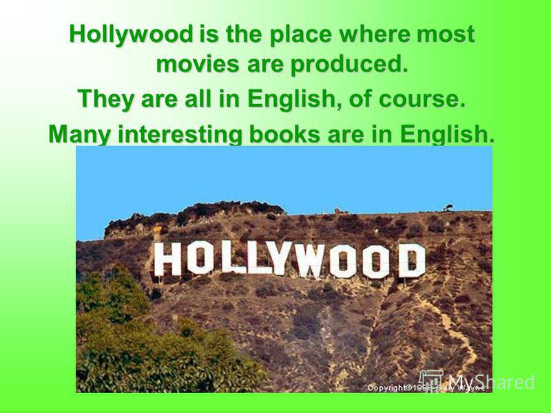 Hollywood is the place where most movies are produced. They are all in English, of course. Many interesting books are in English.