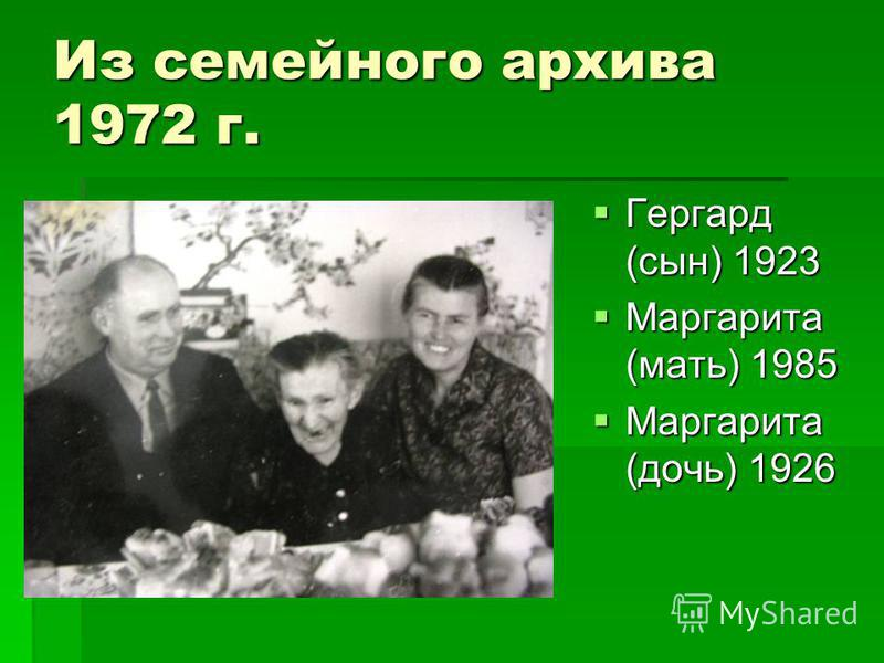 Из семейного архива 1972 г. Гергард (сын) 1923 Гергард (сын) 1923 Маргарита (мать) 1985 Маргарита (мать) 1985 Маргарита (дочь) 1926 Маргарита (дочь) 1926