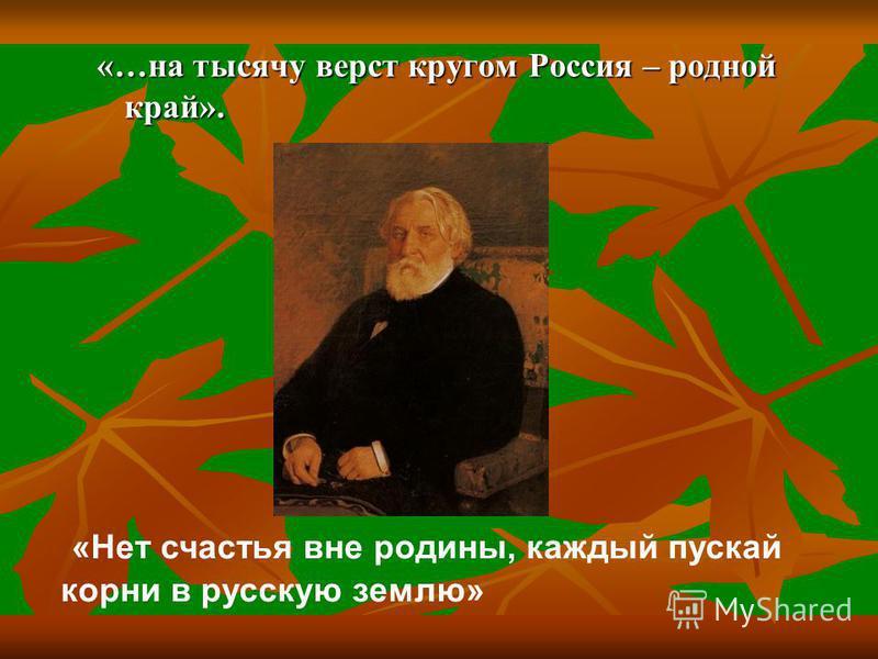 «…на тысячу верст кругом Россия – родной край». «Нет счастья вне родины, каждый пускай корни в русскую землю»