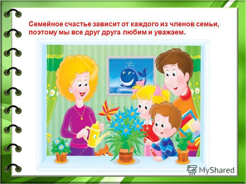 Семейное счастье зависит от каждого из членов семьи, поэтому мы все друг друга любим и уважаем.