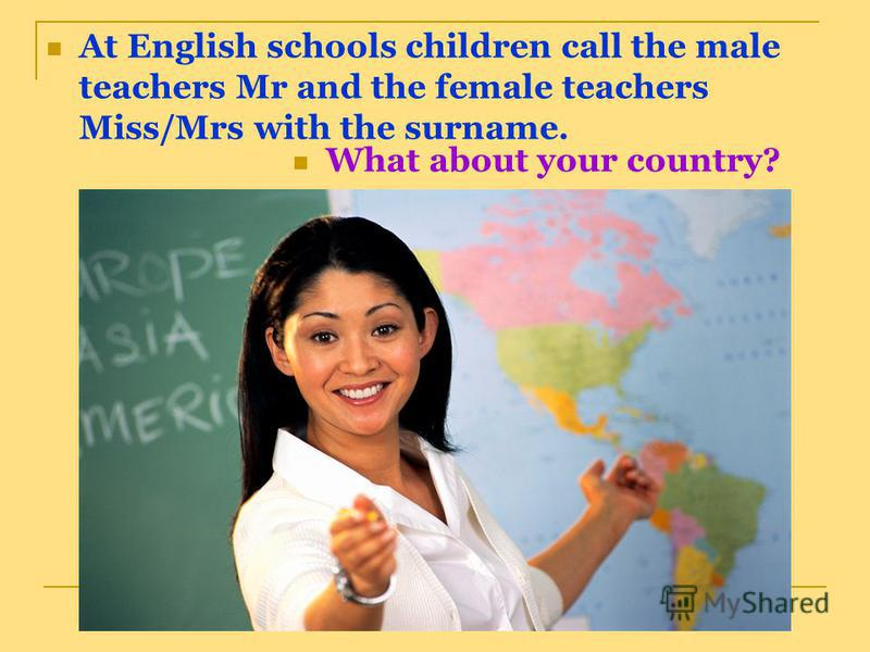 At English schools children call the male teachers Mr and the female teachers Miss/Mrs with the surname. What about your country?