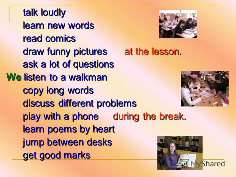 talk loudly learn new words learn new words read comics read comics draw funny pictures at the lesson. draw funny pictures at the lesson. ask a lot of questions ask a lot of questions We listen to a walkman copy long words copy long words discuss dif