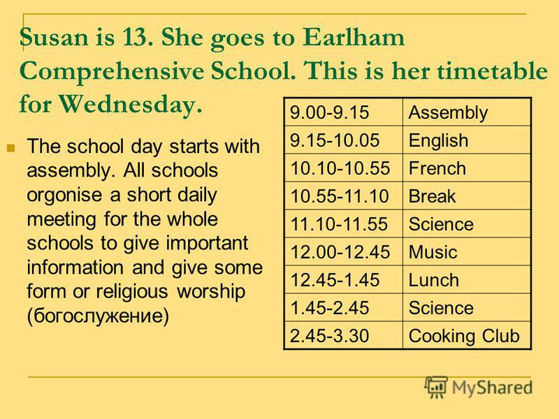 Susan is 13. She goes to Earlham Comprehensive School. This is her timetable for Wednesday. The school day starts with assembly. All schools orgonise a short daily meeting for the whole schools to give important information and give some form or reli