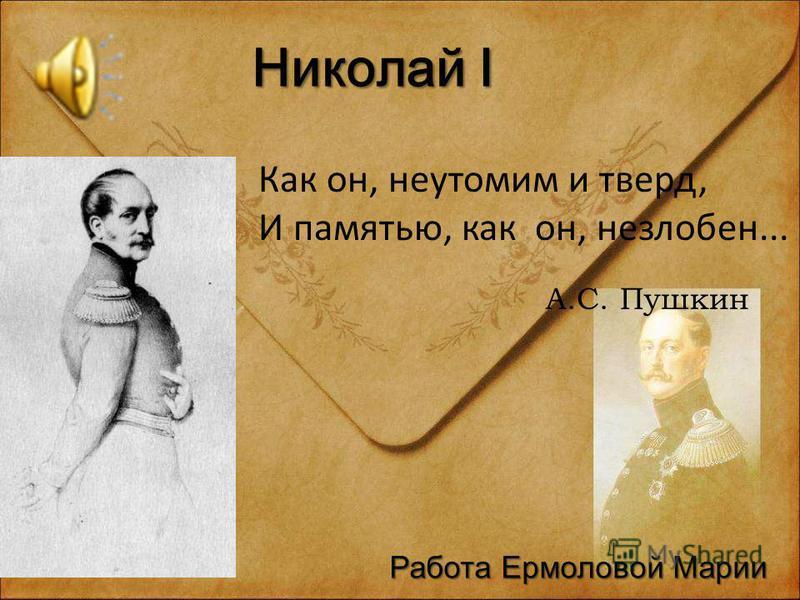 Николай I Как он, неутомим и тверд, И памятью, как он, незлобен... А.С. Пушкин Работа Ермоловой Марии
