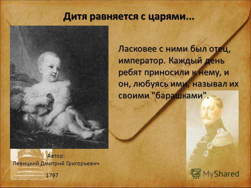 Автор: Левицкий Дмитрий Григорьевич 1797 Дитя равняется с царями... Ласковее с ними был отец, император. Каждый день ребят приносили к нему, и он, любуясь ими, называл их своими барашками.