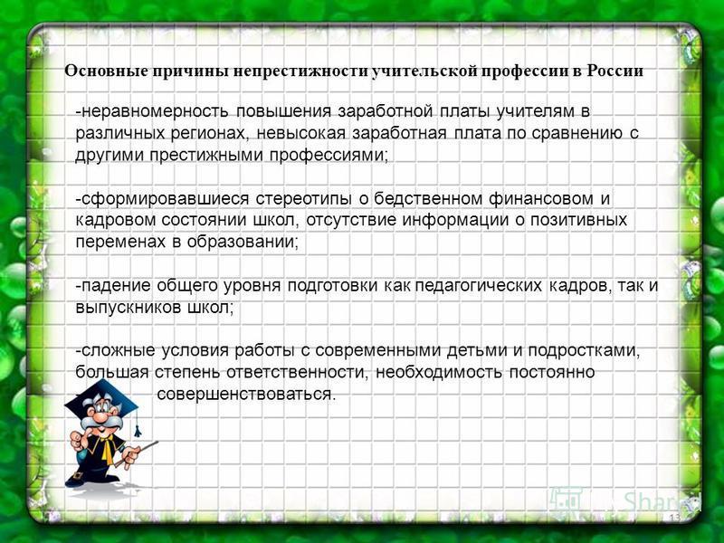 13 Основные причины непрестижности учительской профессии в России -неравномерность повышения заработной платы учителям в различных регионах, невысокая заработная плата по сравнению с другими престижными профессиями; -сформировавшиеся стереотипы о бед