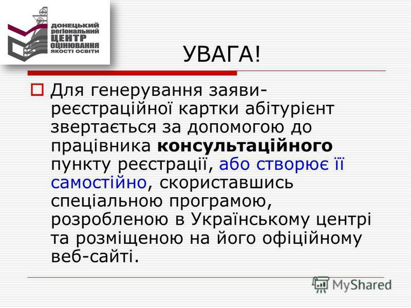 УВАГА! Для генерування заяви- реєстраційної картки абітурієнт звертається за допомогою до працівника консультаційного пункту реєстрації, або створює її самостійно, скориставшись спеціальною програмою, розробленою в Українському центрі та розміщеною н