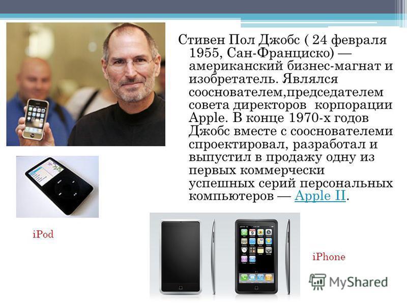 Стивен Пол Джобс ( 24 февраля 1955, Сан-Франциско) американский бизнес-магнат и изобретатель. Являлся основателем,председателем совета директоров корпорации Apple. В конце 1970-х годов Джобс вместе с основателеми спроектировал, разработал и выпустил