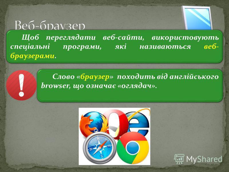3 Щоб переглядати веб-сайти, використовують спеціальні програми, які називаються веб- браузерами. Слово «браузер» походить від англійського browser, що означає «оглядач».
