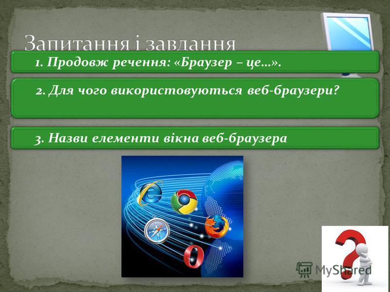 3 1. Продовж речення: «Браузер – це…». 2. Для чого використовуються веб-браузери? 3. Назви елементи вікна веб-браузера