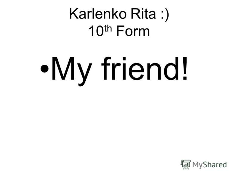 Karlenko Rita :) 10 th Form My friend!