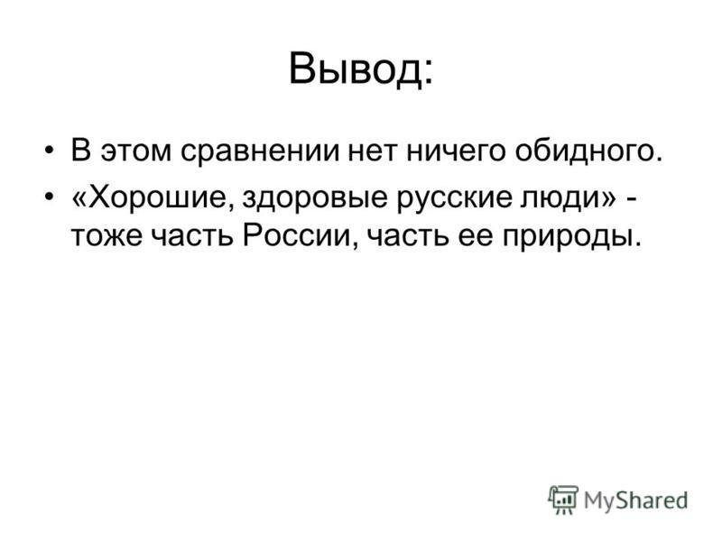 Вывод: В этом сравнении нет ничего обидного. «Хорошие, здоровые русские люди» - тоже часть России, часть ее природы.