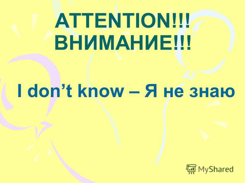 ATTENTION!!! ВНИМАНИЕ!!! I dont know – Я не знаю