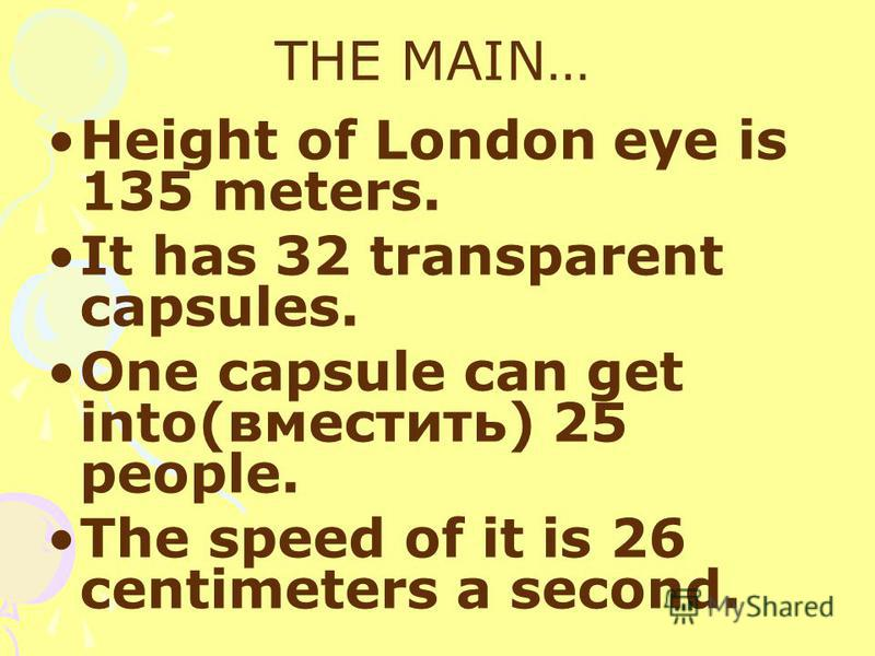 THE MAIN… Height of London eye is 135 meters. It has 32 transparent capsules. One capsule can get into(вместить) 25 people. The speed of it is 26 centimeters a second.