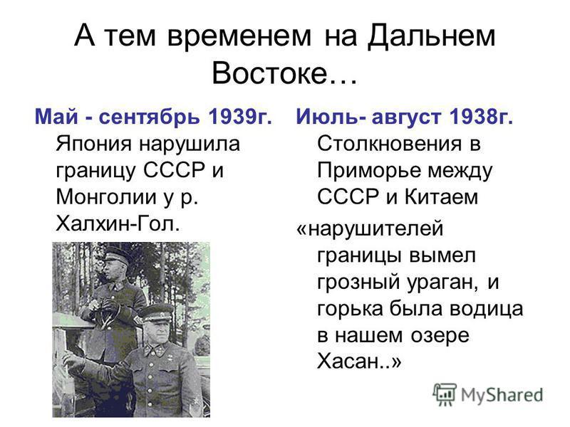 А тем временем на Дальнем Востоке… Май - сентябрь 1939 г. Япония нарушила границу СССР и Монголии у р. Халхин-Гол. Июль- август 1938 г. Столкновения в Приморье между СССР и Китаем «нарушителей границы вымел грозный ураган, и горька была водица в наше