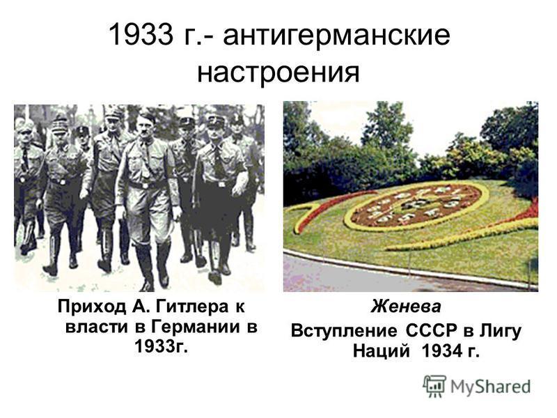 1933 г.- антигерманские настроения Приход А. Гитлера к власти в Германии в 1933 г. Женева Вступление СССР в Лигу Наций 1934 г.