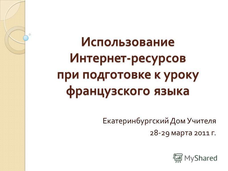Использование Интернет - ресурсов при подготовке к уроку французского языка Екатеринбургский Дом Учителя 28-29 марта 2011 г.