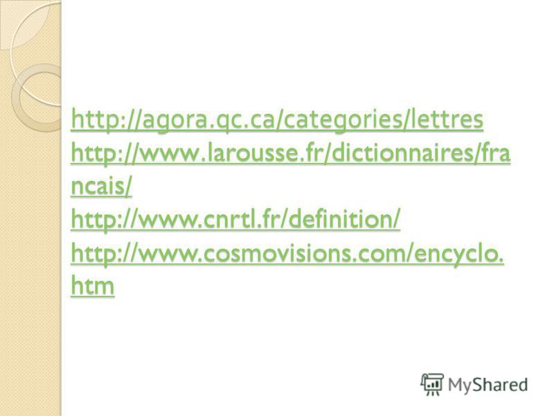 http://agora.qc.ca/categories/lettres http://www.larousse.fr/dictionnaires/fra ncais/ http://www.cnrtl.fr/definition/ http://www.cosmovisions.com/encyclo. htm http://agora.qc.ca/categories/lettres http://www.larousse.fr/dictionnaires/fra ncais/ http: