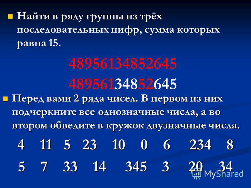 Найти в ряду группы из трёх последовательных цифр, сумма которых равна 15. 48956134852645 Перед вами 2 ряда чисел. В первом из них подчеркните все однозначные числа, а во втором обведите в кружок двузначные числа. Перед вами 2 ряда чисел. В первом из