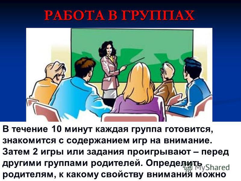 РАБОТА В ГРУППАХ В течение 10 минут каждая группа готовится, знакомится с содержанием игр на внимание. Затем 2 игры или задания проигрывают – перед другими группами родителей. Определить родителям, к какому свойству внимания можно отнести данные игры