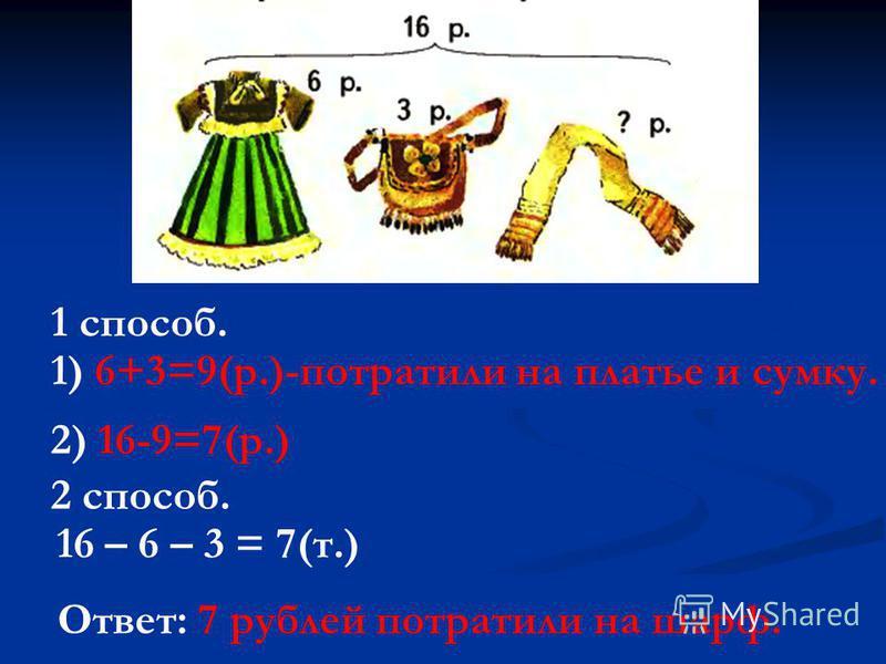 1) 6+3=9(р.)-потратили на платье и сумку. 2) 16-9=7(р.) 16 – 6 – 3 = 7(т.) Ответ: 7 рублей потратили на шарф. 1 способ. 2 способ.