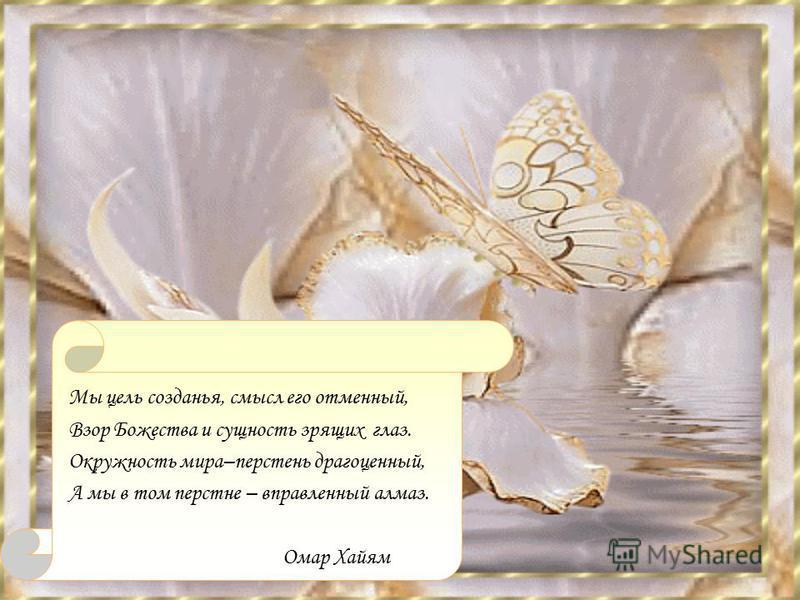 Мы цель создания, смысл его отменный, Взор Божества и сущность зрящих глаз. Окружность мира–перстень драгоценный, А мы в том перстне – вправленный алмаз. Омар Хайям