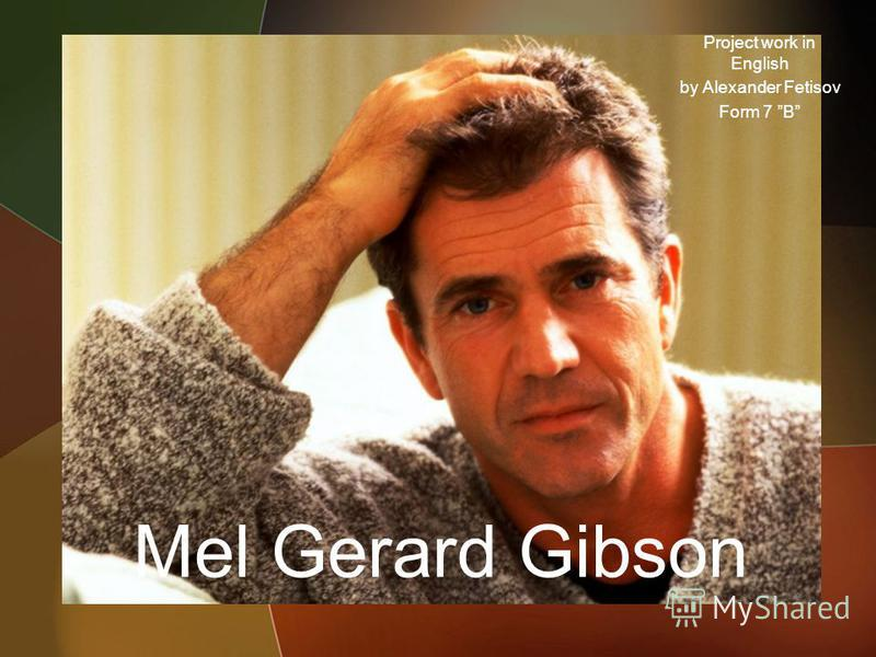 Mel Gerard Gibson Project work in English by Alexander Fetisov Form 7 B