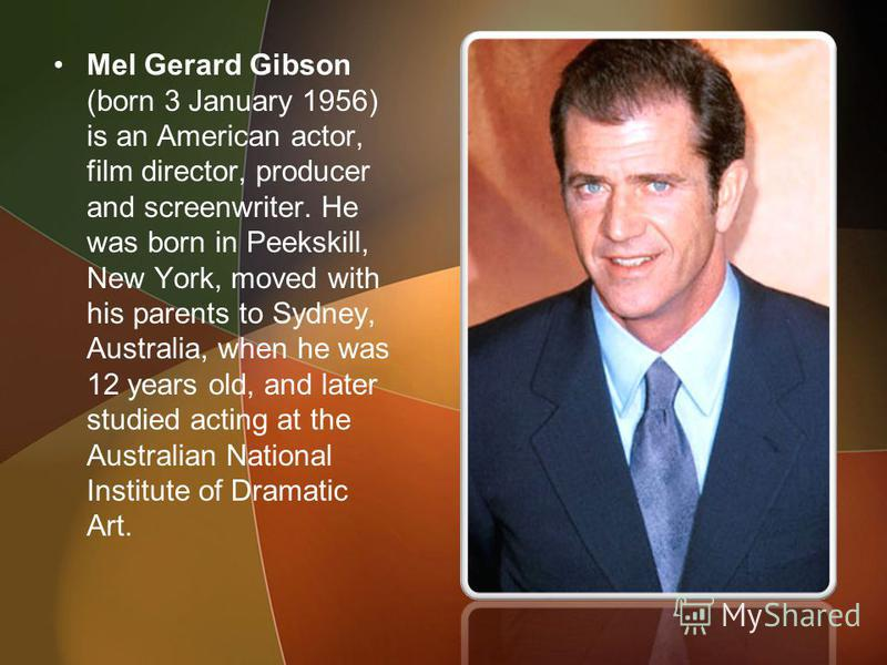 Mel Gerard Gibson (born 3 January 1956) is an American actor, film director, producer and screenwriter. He was born in Peekskill, New York, moved with his parents to Sydney, Australia, when he was 12 years old, and later studied acting at the Austral