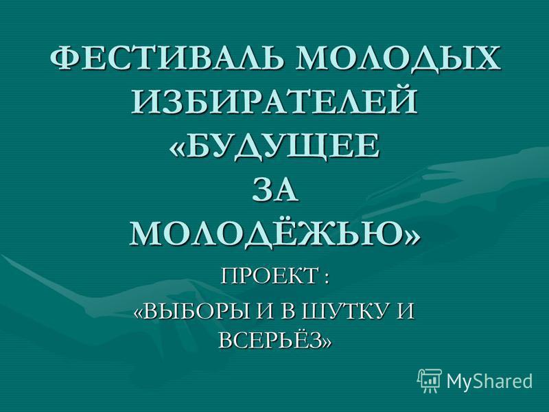 ФЕСТИВАЛЬ МОЛОДЫХ ИЗБИРАТЕЛЕЙ «БУДУЩЕЕ ЗА МОЛОДЁЖЬЮ» ПРОЕКТ : «ВЫБОРЫ И В ШУТКУ И ВСЕРЬЁЗ»