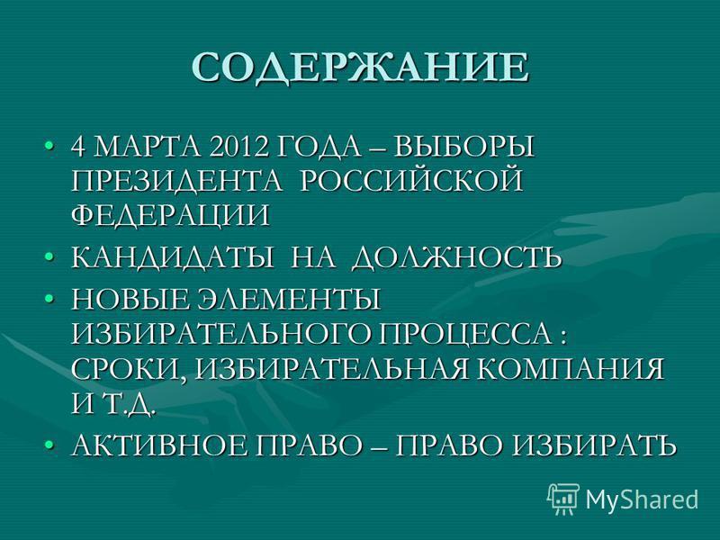СОДЕРЖАНИЕ 4 МАРТА 2012 ГОДА – ВЫБОРЫ ПРЕЗИДЕНТА РОССИЙСКОЙ ФЕДЕРАЦИИ4 МАРТА 2012 ГОДА – ВЫБОРЫ ПРЕЗИДЕНТА РОССИЙСКОЙ ФЕДЕРАЦИИ КАНДИДАТЫ НА ДОЛЖНОСТЬКАНДИДАТЫ НА ДОЛЖНОСТЬ НОВЫЕ ЭЛЕМЕНТЫ ИЗБИРАТЕЛЬНОГО ПРОЦЕССА : СРОКИ, ИЗБИРАТЕЛЬНАЯ КОМПАНИЯ И Т.Д.