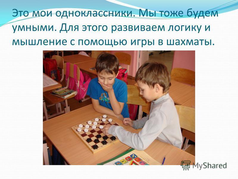 Это мои одноклассники. Мы тоже будем умными. Для этого развиваем логику и мышление с помощью игры в шахматы.