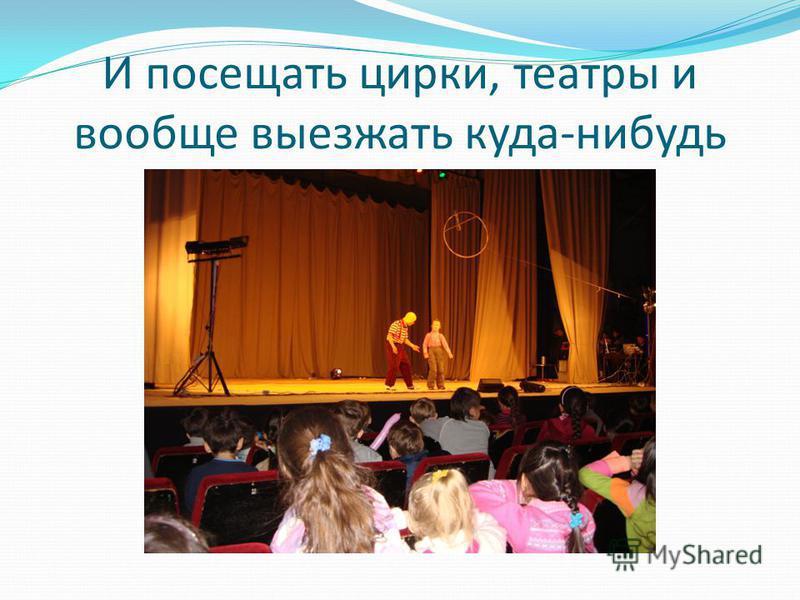 И посещать цирки, театры и вообще выезжать куда-нибудь