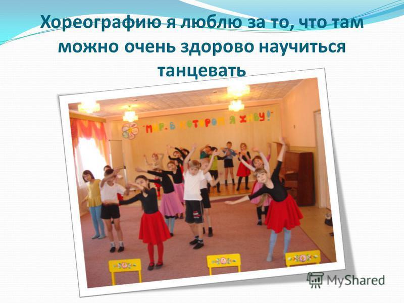 Хореографию я люблю за то, что там можно очень здорово научиться танцевать