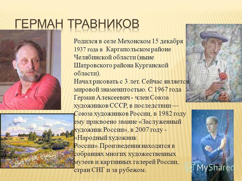 Родился в селе Мехонском 15 декабря 1937 года в Каргапольском районе Челябинской области (ныне Шатровского района Курганской области). Начал рисовать с 3 лет. Сейчас является мировой знаменитостью. С 1967 года Герман Алексеевич - член Союза художнико