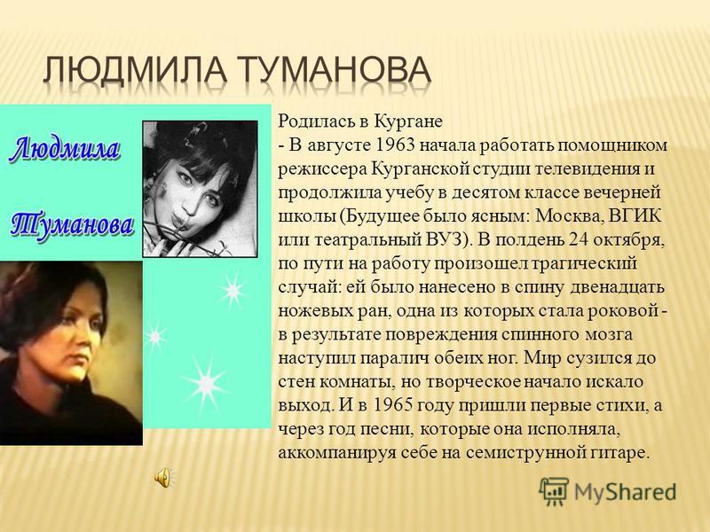 Родилась в Кургане - В августе 1963 начала работать помощником режиссера Курганской студии телевидения и продолжила учебу в десятом классе вечерней школы (Будущее было ясным: Москва, ВГИК или театральный ВУЗ). В полдень 24 октября, по пути на работу