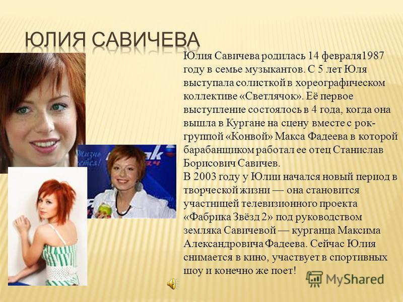 Юлия Савичева родилась 14 февраля 1987 году в семье музыкантов. С 5 лет Юля выступала солисткой в хореографическом коллективе «Светлячок». Её первое выступление состоялось в 4 года, когда она вышла в Кургане на сцену вместе с рок- группой «Конвой» Ма
