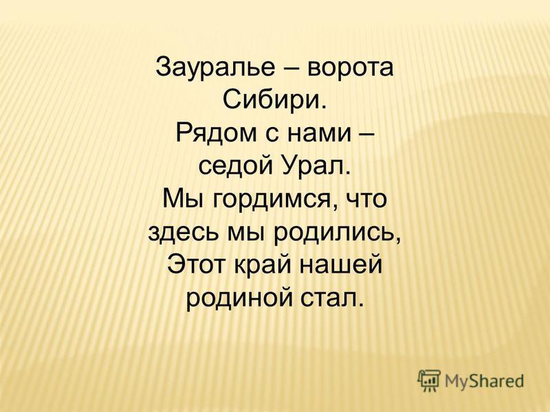 Зауралье – ворота Сибири. Рядом с нами – седой Урал. Мы гордимся, что здесь мы родились, Этот край нашей родиной стал.