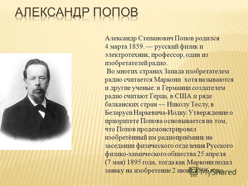 Александр Степанович Попов родился 4 марта 1859. русский физик и электротехник, профессор, один из изобретателей радио. Во многих странах Запада изобретателем радио считается Маркони хотя называются и другие ученые: в Германии создателем радио считаю