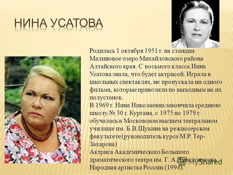 Родилась 1 октября 1951 г. на станции Малиновое озеро Михайловского района Алтайского края. С восьмого класса Нина Усатова знала, что будет актрисой. Играла в школьных спектаклях, не пропускала ни одного фильма, которые привозили по выходным на их по