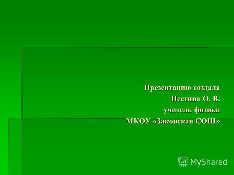 Презентацию создала Пестина О. В. учитель физики МКОУ «Закопская СОШ»