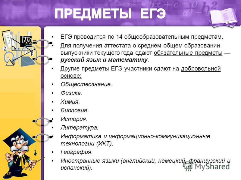 ЕГЭ проводится по 14 общеобразовательным предметам. Для получения аттестата о среднем общем образовании выпускники текущего года сдают обязательные предметы русский язык и математику. Другие предметы ЕГЭ участники сдают на добровольной основе: Общест